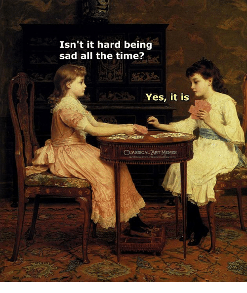 Time, Classical Art, and Sad: Isn't it hard being  sad all the time?  Yes, it is  CLASSICALART