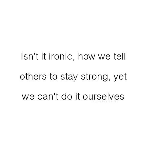 Cant Do It: Isn't it ironic, how we tell  others to stay strong, yet  we can't do it ourselves
