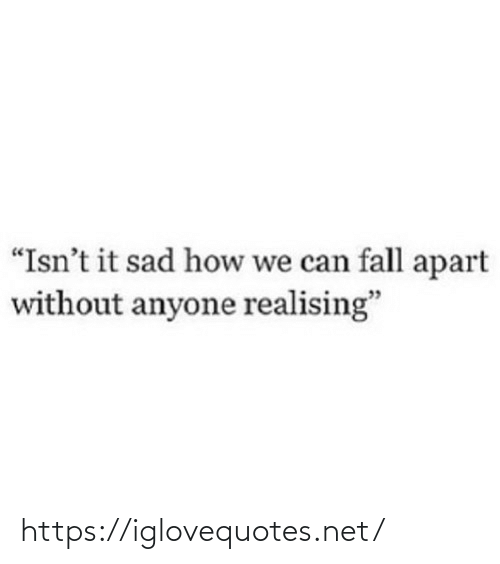 """Apart: """"Isn't it sad how we can fall apart  without anyone realising"""" https://iglovequotes.net/"""
