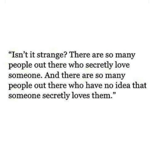 "so-many-people: ""Isn't it strange? There are so many  people out there who secretly love  someone. And there are so many  people out there who have no idea that  someone secretly loves them.""  35"