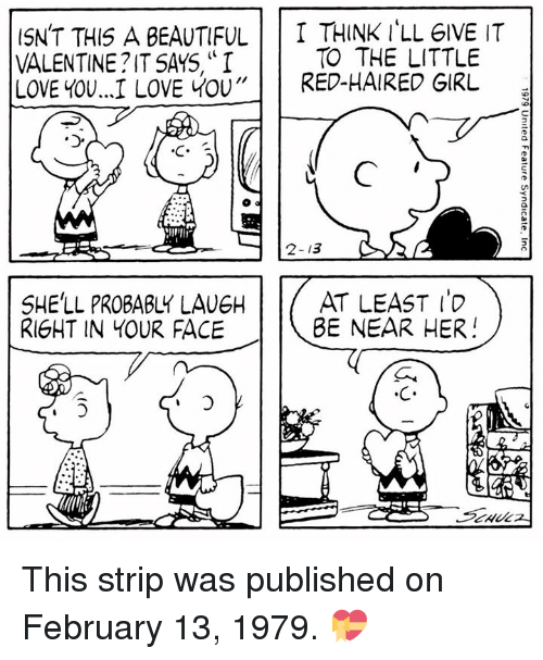 "The Littl: ISN'T THIS A BEAUTIFUL  T THINK ILL GIVE IT  TO THE LITTLE  VALENTINE IT SAYS, ""I  LOVE YOU...I LOVE YOU  RED-HAIRED GIRL  2-13  AT LEAST  SHE'LL PROBABLY LAUEH  BE NEAR HER  RIGHT IN YOUR FACE This strip was published on February 13, 1979. 💝"