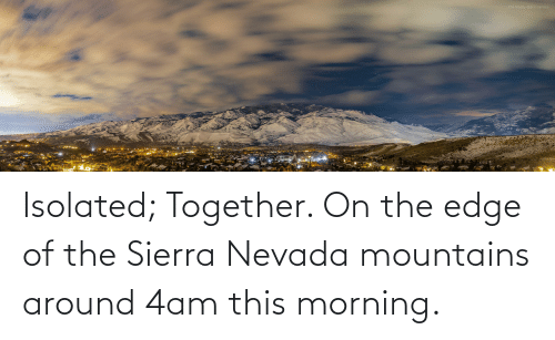 On The Edge: Isolated; Together. On the edge of the Sierra Nevada mountains around 4am this morning.