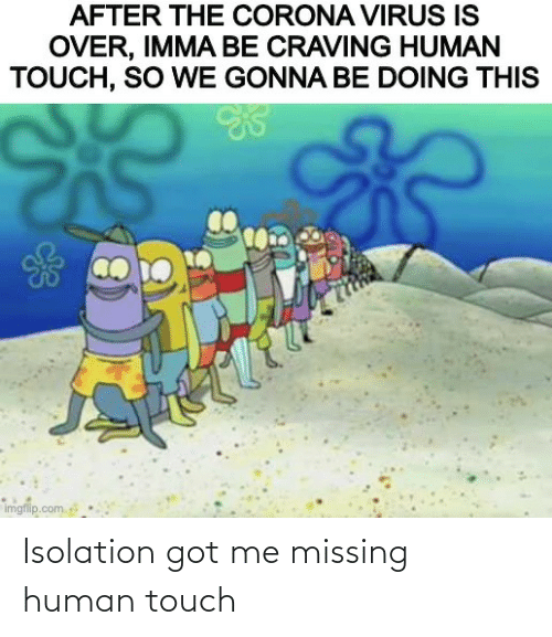 human: Isolation got me missing human touch