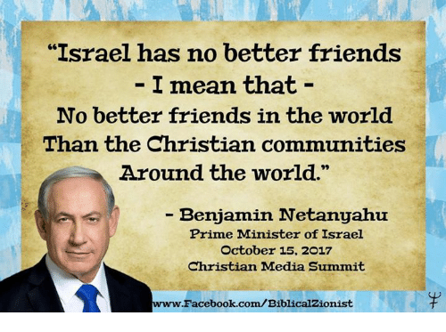 "Facebook, Friends, and Memes: ""Israel has no better friends  I mean that -  No better friends in the world  Than the Christian communities  Around the world.  - Benjamin Netanyahu  Prime Minister of Israel  October 15, 2017  Christian Madia Summit  www.  Facebook.com/BiblicalZionist"