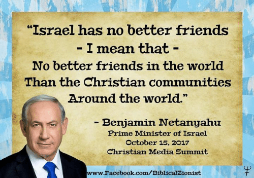 """Facebook, Friends, and Memes: """"Israel has no better friends  I mean that -  No better friends in the world  Than the Christian communities  Around the world.  - Benjamin Netanyahu  Prime Minister of Israel  October 15, 2017  Christian Madia Summit  www.  Facebook.com/BiblicalZionist"""