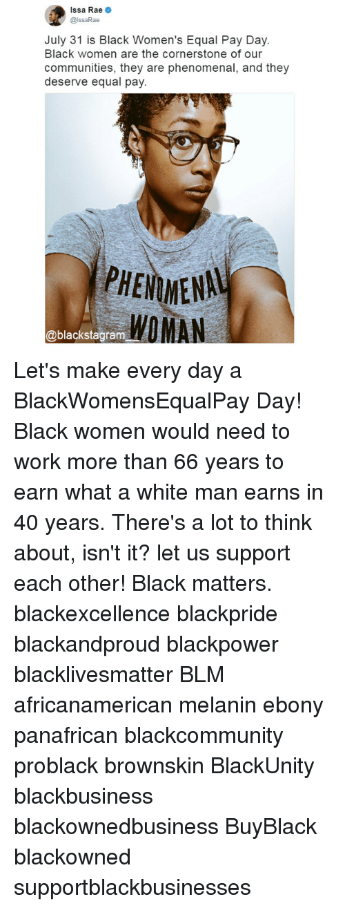 Equalism: Issa Rae .  @lssaRae  July 31 is Black Women's Equal Pay Day.  Black women are the cornerstone of our  communities, they are phenomenal, and they  deserve equal pay  PHENMENAL  WOMAN  @blackstagram Let's make every day a BlackWomensEqualPay Day! Black women would need to work more than 66 years to earn what a white man earns in 40 years. There's a lot to think about, isn't it? let us support each other! Black matters. blackexcellence blackpride blackandproud blackpower blacklivesmatter BLM africanamerican melanin ebony panafrican blackcommunity problack brownskin BlackUnity blackbusiness blackownedbusiness BuyBlack blackowned supportblackbusinesses