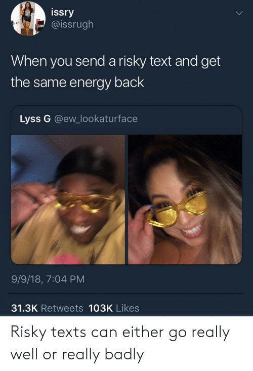 Energy, Text, and Texts: issry  @issrugh  When you send a risky text and get  the same energy back  Lyss G @ew_lookaturface  9/9/18, 7:04 PM  31.3K Retweets 103K Likes Risky texts can either go really well or really badly