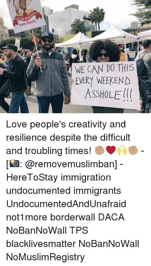 Creativer: ISTA  SALSARA  Hate Sauce  WE CAN DO THIS  EVERY WEEKEND  ASSHOLE Love people's creativity and resilience despite the difficult and troubling times! ✊🏽❤️🙌✊🏽 - [📸: @removemuslimban] - HereToStay immigration undocumented immigrants UndocumentedAndUnafraid not1more borderwall DACA NoBanNoWall TPS blacklivesmatter NoBanNoWall NoMuslimRegistry