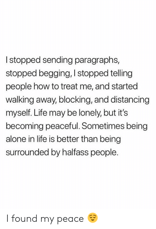 Being Alone, Life, and How To: Istopped sending paragraphs,  stopped begging, I stopped telling  people how to treat me, and started  walking away, blocking, and distancing  myself. Life may be lonely, but it's  becoming peaceful. Sometimes being  alone in life is better than being  surrounded by halfass people. I found my peace 😌