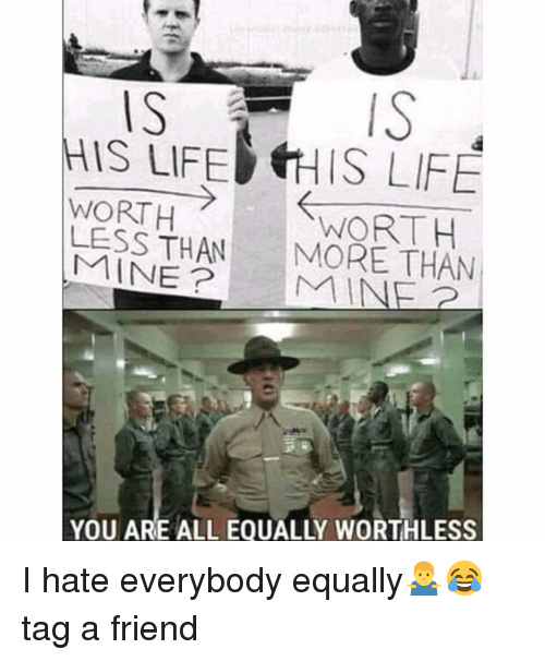 I Hate Everybody: ISTS  IS LIFEHIS LIFE  WORTH  LESS THAN  WORTH  MORE THAN  YOU ARE ALL EQUALLY WORTHLESS I hate everybody equally🤷♂️😂tag a friend