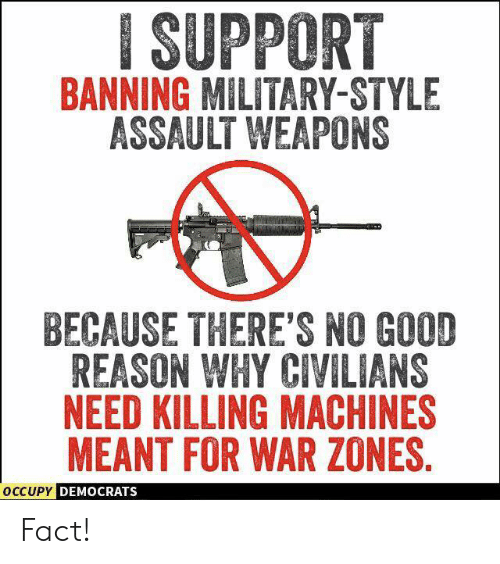 Banning: ISUPPORT  BANNING MILITARY-STYLE  ASSAULT WEAPONS  BECAUSE THERE'S NO GOOD  REASON WHY CIVILIANS  NEED KILLING MACHINES  MEANT FOR WAR ZONES  OCCUPY  DEMOCRATS Fact!