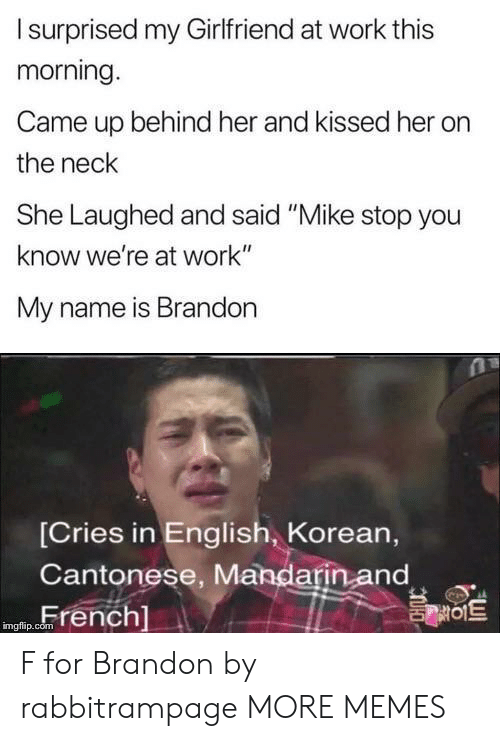 "mandarin: Isurprised my Girlfriend at work this  morning.  Came up behind her and kissed her  the neck  She Laughed and said ""Mike stop you  know we're at work""  My name is Brandon  [Cries in English, Korean,  Cantonese, Mandarin and  French]  를이트  imgflip.com F for Brandon by rabbitrampage MORE MEMES"