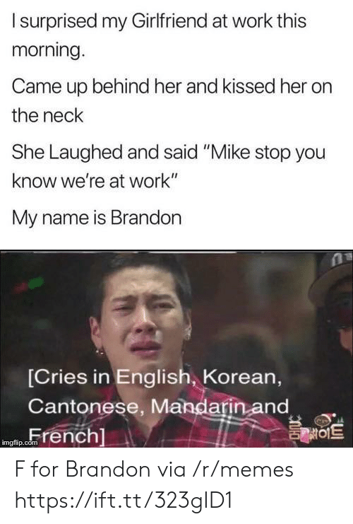 "mandarin: Isurprised my Girlfriend at work this  morning.  Came up behind her and kissed her  the neck  She Laughed and said ""Mike stop you  know we're at work""  My name is Brandon  [Cries in English, Korean,  Cantonese, Mandarin and  French]  를이트  imgflip.com F for Brandon via /r/memes https://ift.tt/323gID1"