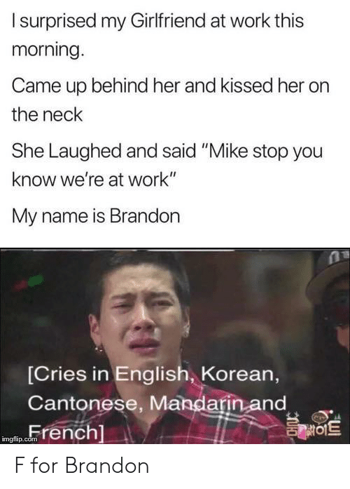 "mandarin: Isurprised my Girlfriend at work this  morning.  Came up behind her and kissed her  the neck  She Laughed and said ""Mike stop you  know we're at work""  My name is Brandon  [Cries in English, Korean,  Cantonese, Mandarin and  French]  를이트  imgflip.com F for Brandon"