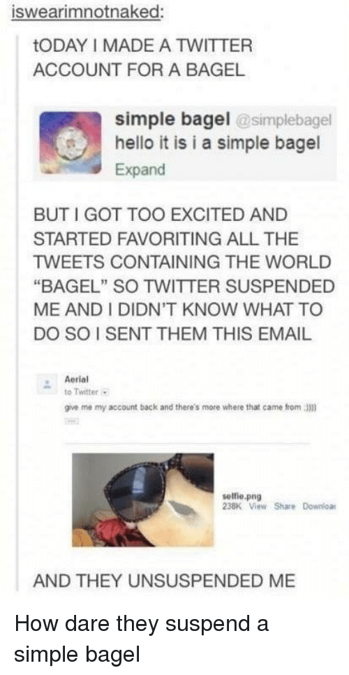 """Hello It: iswearimnotnaked:  tODAY I MADE A TWITTER  ACCOUNT FOR A BAGEL  simple bagel @simplebagel  hello it is i a simple bagel  Expand  BUT I GOT TOO EXCITED AND  STARTED FAVORITING ALL THE  TWEETS CONTAINING THE WORLD  """"BAGEL"""" SO TWITTER SUSPENDED  ME AND I DIDN'T KNOW WHAT TO  DO SO I SENT THEM THIS EMAIL  Aerial  to Twitter  give me my account back and there's more where that came from 3)m)  selfie.png  238K View Share Downloa  AND THEY UNSUSPENDED ME How dare they suspend a simple bagel"""