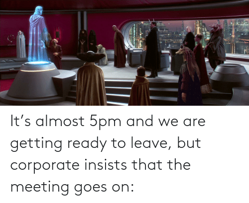 corporate: It's almost 5pm and we are getting ready to leave, but corporate insists that the meeting goes on:
