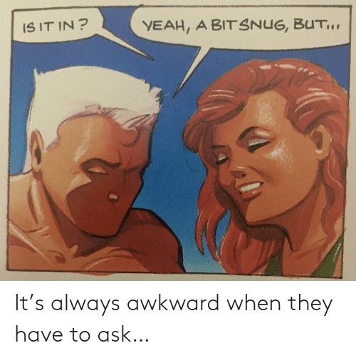 They Have: It's always awkward when they have to ask…