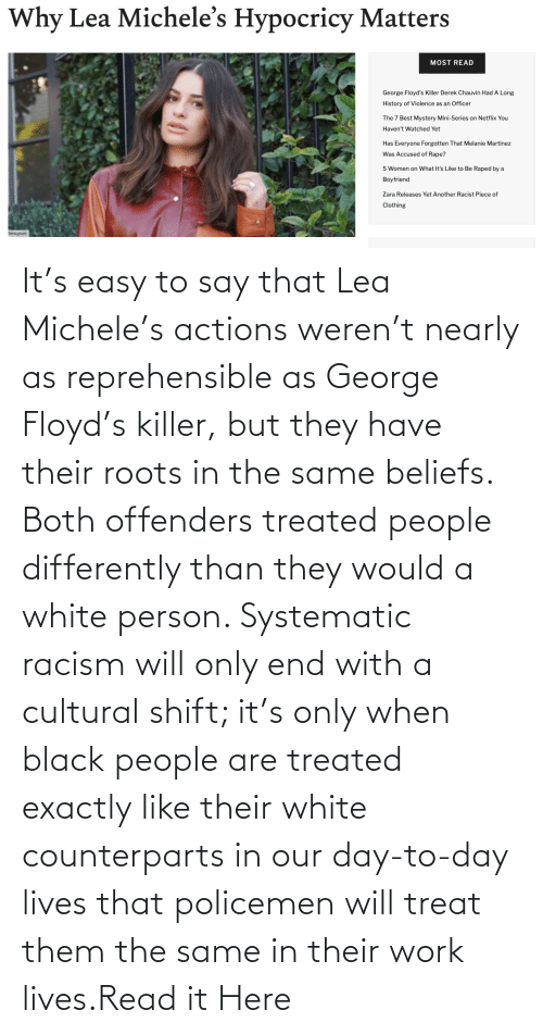 Both: It's easy to say that Lea Michele's actions weren't nearly as reprehensible as George Floyd's killer, but they have their roots in the same beliefs. Both offenders treated people differently than they would a white person. Systematic racism will only end with a cultural shift; it's only when black people are treated exactly like their white counterparts in our day-to-day lives that policemen will treat them the same in their work lives.Read it Here