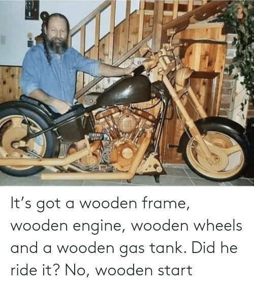 ride: It's got a wooden frame, wooden engine, wooden wheels and a wooden gas tank. Did he ride it? No, wooden start
