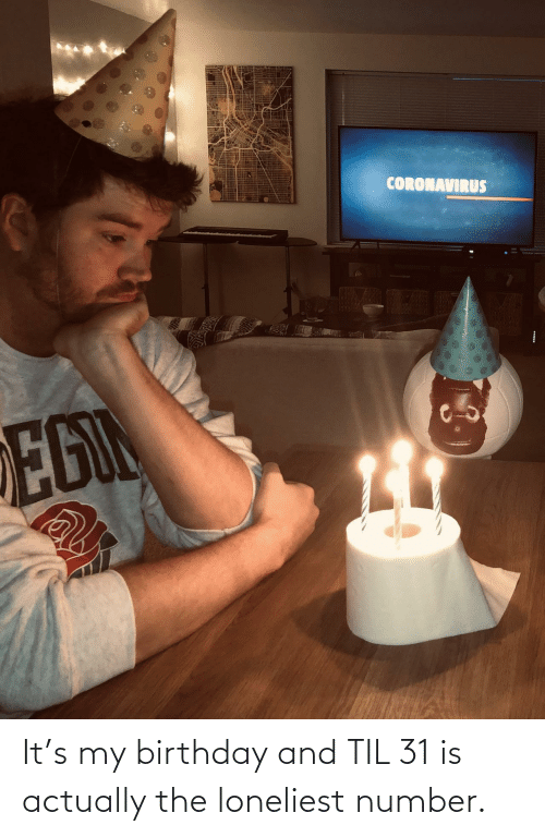 my birthday: It's my birthday and TIL 31 is actually the loneliest number.