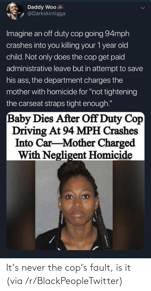 Is It: It's never the cop's fault, is it (via /r/BlackPeopleTwitter)