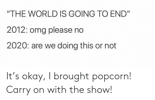 The Show: It's okay, I brought popcorn! Carry on with the show!