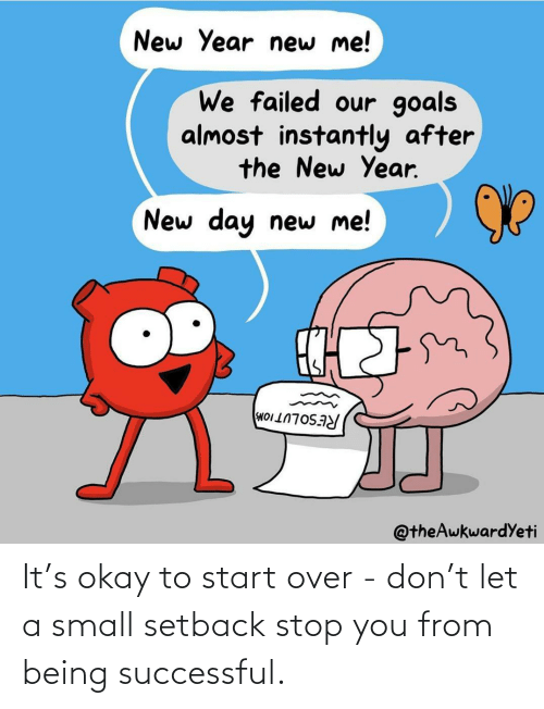 start over: It's okay to start over - don't let a small setback stop you from being successful.