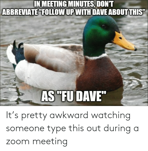 meeting: It's pretty awkward watching someone type this out during a zoom meeting