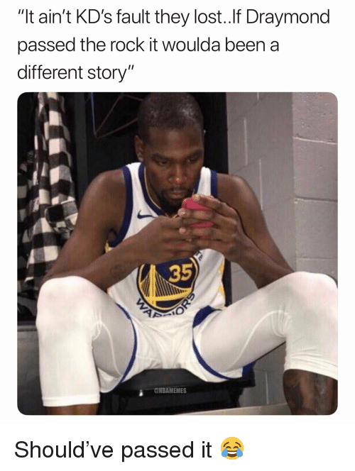 """Basketball, Nba, and Sports: """"It ain't KD's fault they lost..lf Draymond  passed the rock it woulda been a  different story""""  35  ONBAMEMES Should've passed it 😂"""