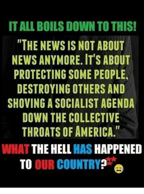 "America, Memes, and News: IT ALL BOILS DOWN TO THIS!  ""THE NEWS IS NOT ABOUT  NEWS ANYMORE. ITS ABOUT  PROTECTING SOME PEOPLE,  DESTROYING OTHERS AND  SHOVING A SOCIALIST AGENDA  DOWN THE COLLECTIVE  THROATS OF AMERICA.""  WHAT THE HELL HAS HAPPENED  TO OUR COUNTRY?"