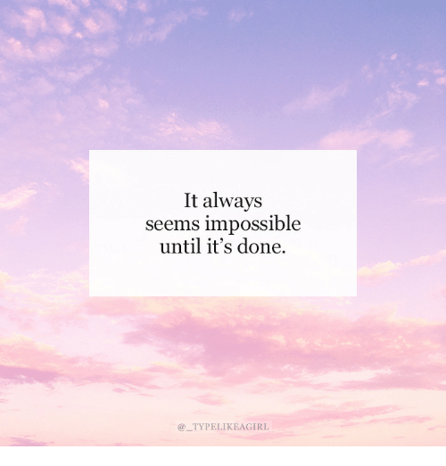 Done, Always, and Impossible: It always  seems impossible  until it's done,  @TYPELIKEAGIRL
