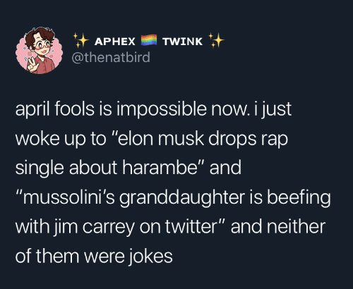 """Jim Carrey, Rap, and Twitter: it APHEX TWINK  @thenatbird  april fools is impossible now. i just  woke up to """"elon musk drops rap  single about harambe"""" and  """"mussolini's granddaughter is beefing  with jim carrey on twitter"""" and neither  of them were jokes"""