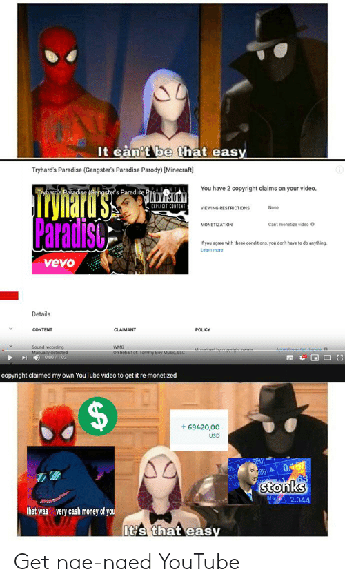 Tommy Boy: It càn't be that easy  Tryhard's Paradise (Gangster's Paradise Parody) [Minecraft]  You have 2 copyright claims on your video.  Tryhards Paradise (Gangster's Paradise Per  ADVISOKY  EXPLICIT CONTENT  None  VIEWING RESTRICTIONS  Paradisc  Can't monetize video 0  MONETIZATION  If you agree with these conditions, you don't have to do anything.  Learn more  vevo  Details  CONTENT  CLAIMANT  POLICY  Sound recording  Manualy detected  WMG  Anneal  lefieneta  Monatize  On behalt ot Tommy Boy Music, LLC  copyright claimed my own YouTube video to get it re-monetized  + 69420,00  USD  560  286 A 0.08  stonks  NWA 2.344  very cash money of you  that was  It's that easy Get nae-naed YouTube