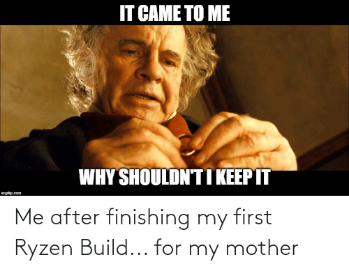 Mother, Com, and Why: IT CAME TO ME  WHY SHOULDN'TI KEEP IT  imgflip.com Me after finishing my first Ryzen Build... for my mother