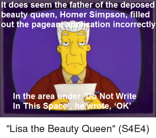 "Homer Simpson: It does seem the father of the deposed  beauty queen, Homer Simpson, filled  out the pagea  ation incorrectly  In the area und  In This Space  er Do Not Write  te, 'OK' ""Lisa the Beauty Queen""  (S4E4)"