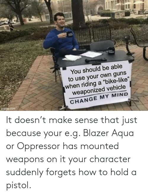 suddenly: It doesn't make sense that just because your e.g. Blazer Aqua or Oppressor has mounted weapons on it your character suddenly forgets how to hold a pistol.