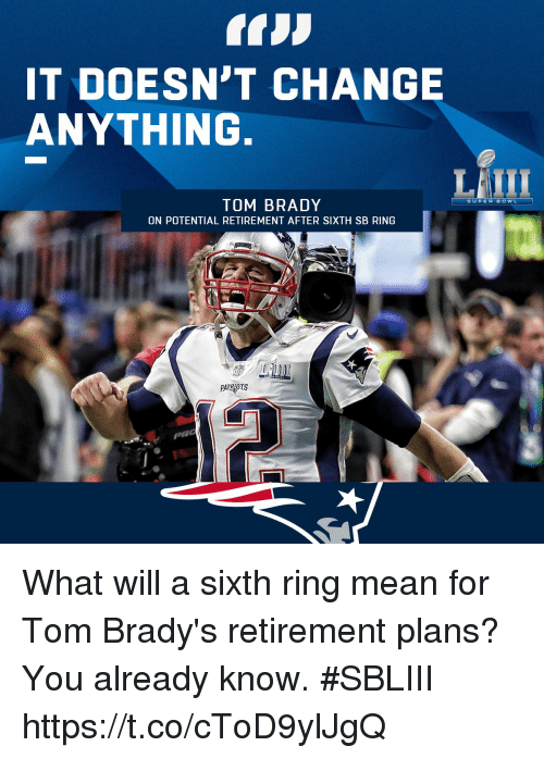 Memes, Super Bowl, and Tom Brady: IT DOESN'T CHANGE  ANYTHING.  TOM BRADY  ON POTENTIAL RETIREMENT AFTER SIXTH SB RING  SUPER BOWL  PAIRIOTS  pac What will a sixth ring mean for Tom Brady's retirement plans?  You already know. #SBLIII https://t.co/cToD9ylJgQ
