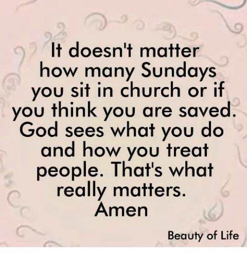 Church, God, and Life: It doesn't matter  how many Sundays  you sit in church or if  you think you are saved  God sees what you do  and how you treat  people. That's what  really matters.  Amen  Beauty of Life