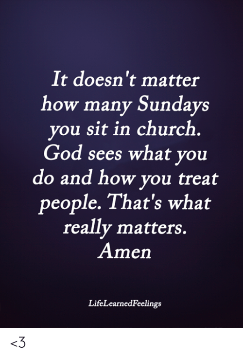 Church, God, and Memes: It doesn't matter  how many Sundays  you sit in church  God sees what you  do and how you treat  people. That's what  really matters.  Amen  LifeLearnedFeelings <3