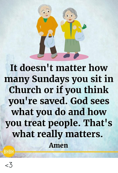 Church, God, and Memes: It doesn't matter how  many Sundays you sit in  Church or if you think  you're saved. God sees  what you do and how  you treat people. That's  what really matters.  Amen  ВНВН <3