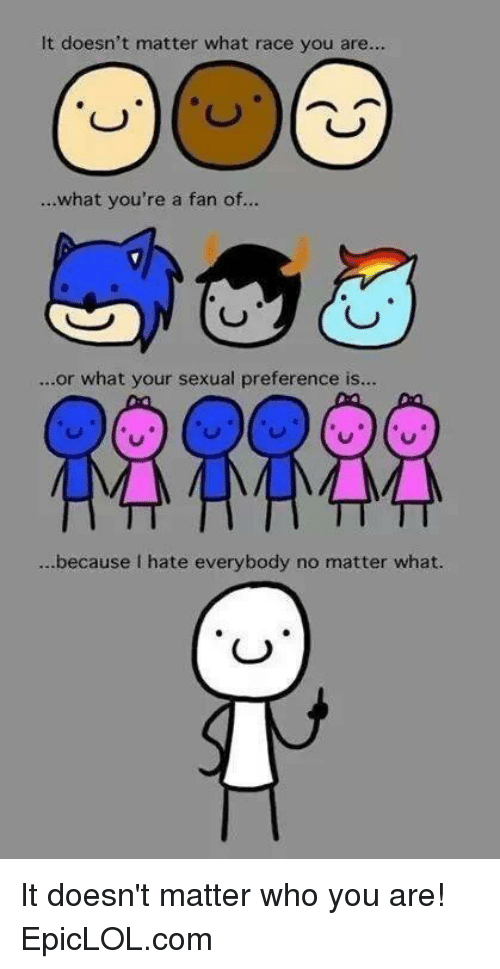 I Hate Everybody: It doesn't matter what race you are...  ...what you're a fan of...  or what your sexual preference is...  ...because I hate everybody no matter what. It doesn't matter who you are! EpicLOL.com