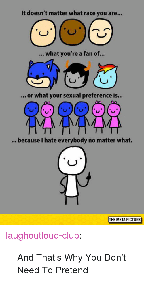 """I Hate Everybody: It doesn't matter what race you are...  what you're a fan of..  .. or what your sexual preference is...  because I hate everybody no matter what.  O)  THE META PICTURE <p><a href=""""http://laughoutloud-club.tumblr.com/post/153728217172/and-thats-why-you-dont-need-to-pretend"""" class=""""tumblr_blog"""">laughoutloud-club</a>:</p>  <blockquote><p>And That's Why You Don't Need To Pretend</p></blockquote>"""