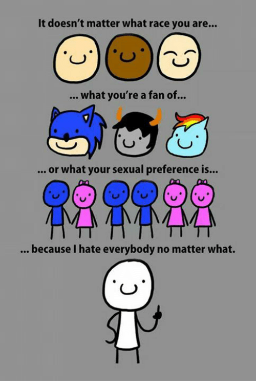 I Hate Everybody: It doesn't matter what race you are...  what you're a fan of  or what your sexual preference is...  because I hate everybody no matter what