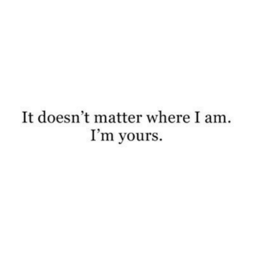 Matter, Yours, and I Am: It doesn't matter where I am  I'm yours.