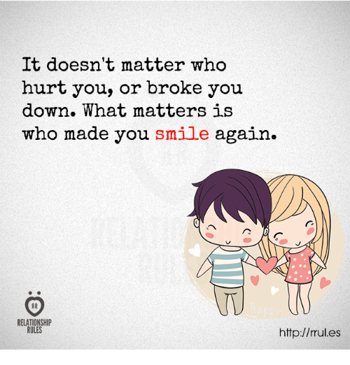 Http, Smile, and Who: It doesn't matter who  hurt you, or broke you  down. What matters is  who made you smile again.  TU  RELATIONSHIP  RULES  http://rules