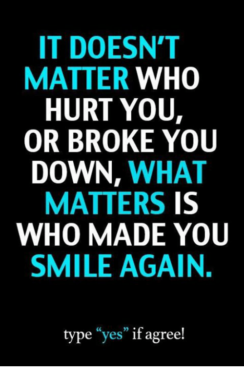 "Memes, Smile, and 🤖: IT DOESN'T  MATTER WHO  HURT YOU,  OR BROKE YOU  DOWN, WHAT  MATTERS IS  WHO MADE YOUU  SMILE AGAIN.  type ""yes"" if agree!"