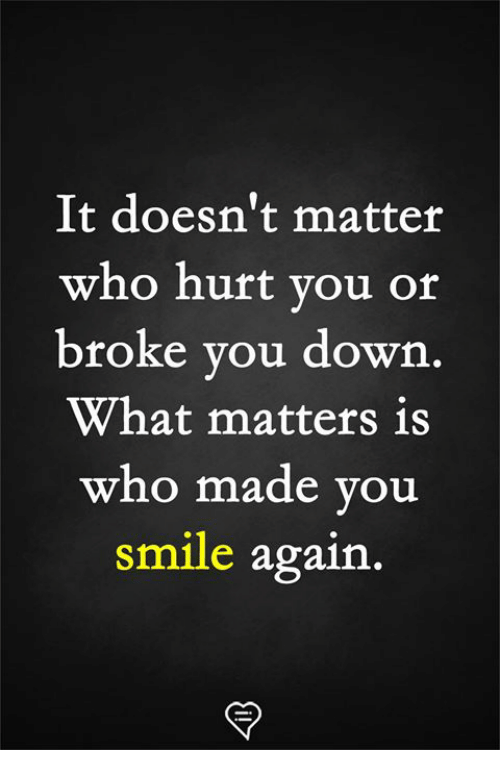 Memes, Smile, and 🤖: It doesn't matter  who hurt you or  broke you down  What matters is  who made vou  smile again.