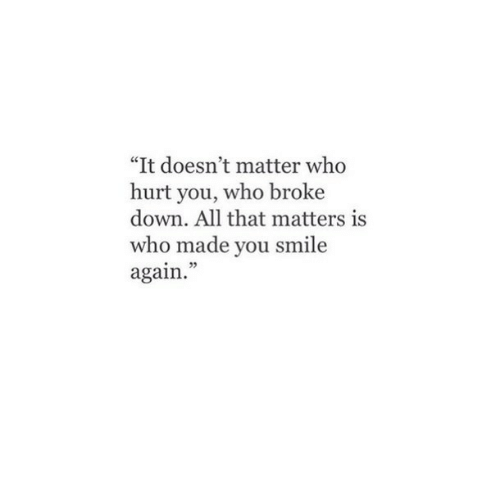 """Smile, All That, and Who: """"It doesn't matter who  hurt you, who broke  down. All that matters is  who made you smile  again."""""""