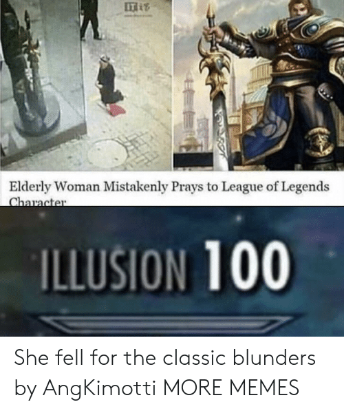 Dank, League of Legends, and Memes: IT  Elderly Woman Mistakenly Prays to League of Legends  ILLUSION 100 She fell for the classic blunders by AngKimotti MORE MEMES