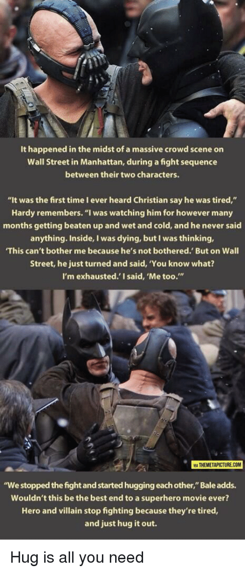 "Superhero, Best, and Manhattan: It happened in the midst of a massive crowd scene on  Wall Street in Manhattan, during a fight sequence  between their two characters.  ""It was the first time I ever heard Christian say he was tired,""  Hardy remembers. ""I was watching him for however many  months getting beaten up and wet and cold, and he never said  anything. Inside, I was dying, but I was thinking,  This can't bother me because he's not bothered. But on Wall  Street, he just turned and said, 'You know what?  I'm exhausted.' I said, 'Me too.""  2  ATHEMETAPICTURE COM  ""We stopped the fight and started hugging each other,"" Bale adds.  Wouldn't this be the best end to a superhero movie ever?  Hero and villain stop fighting because they're tired,  and just hug it out. <p>Hug is all you need</p>"